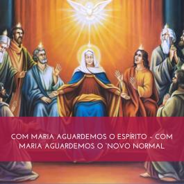 COM MARIA AGUARDEMOS O ESPÍRITO: COM MARIA AGUARDEMOS O NOVO NORMAL