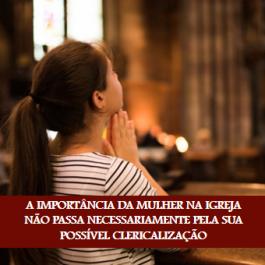 A IMPORTÂNCIA DA MULHER NA IGREJA NÃO PASSA NECESSARIAMENTE PELA SUA POSSÍVEL CLERICALIZAÇÃO